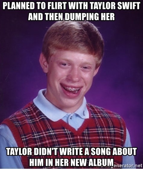 Bad Luck Brian - planned to flirt with taylor swift and then dumping her taylor didn't write a song about him in her new album