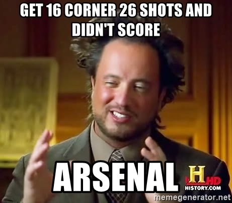 Ancient Aliens - get 16 corner 26 shots and didn't score arsenal