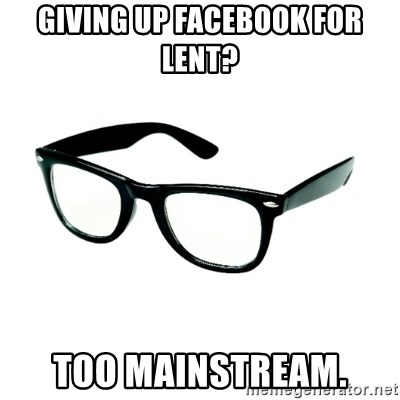 hipster glasses - giving up facebook for lent? too mainstream.