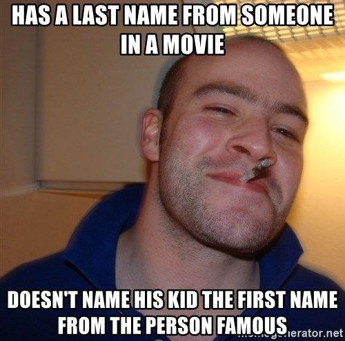 Good Guy Greg - HAS A LAST NAME FROM SOMEONE IN A MOVIE DOESN'T NAME HIS KID THE FIRST NAME FROM THE PERSON FAMOUS