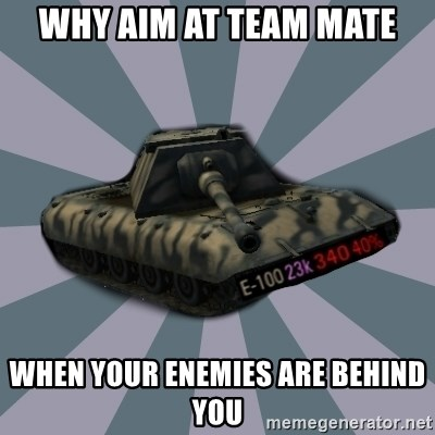 TERRIBLE E-100 DRIVER - WHY AIM AT TEAM MATE WHEN YOUR ENEMIES ARE BEHIND YOU