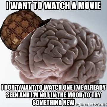 Scumbag Brain - I want to watch a movie I don't want to watch one i've already seen and i'm not in the mood to try something new