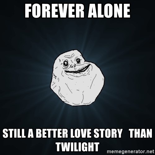 Forever Alone - FOREVER ALONE STILL A BETTER LOVE STORY   THAN TWILIGHT