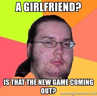 Gordo Nerd - a girlfriend? is that the new game coming out?