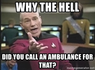 Captain Picard - WHY THE HELL DID YOU CALL AN AMBULANCE FOR THAT?