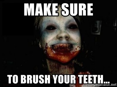 scary meme - make sure to brush your teeth...