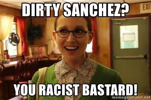 Sexually Oblivious Female - Dirty Sanchez? You racist bastard!