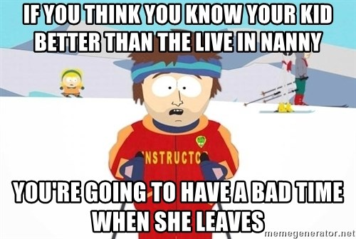 You're gonna have a bad time - If you think you know your kid better than the live in nanny You're going to have a bad time when she leaves