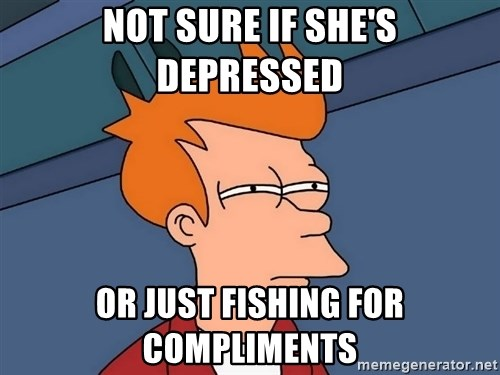 Futurama Fry - Not sure if she's depressed or just fishing for compliments
