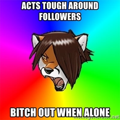 Advice Furry - acts tough around followers bitch out when alone