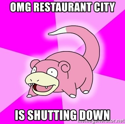 Slowpoke - OMG Restaurant city  is shutting down