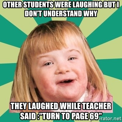 """Retard girl - other students were laughing but i don't understand why they laughed while teacher said :""""turn to page 69"""""""