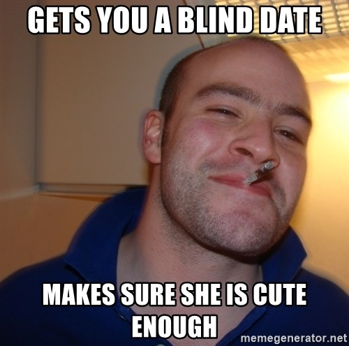 Good Guy Greg - gets you a blind date makes sure she is cute enough