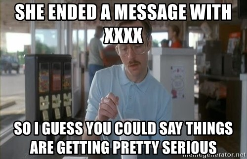 so i guess you could say things are getting pretty serious - She ended a message with  xxxx  So i guess you could say things are getting pretty serious