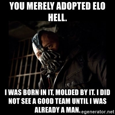 Bane Meme - you merely adopted elo hell. i was born in it, molded by it. i did not see a good team until i was already a man.