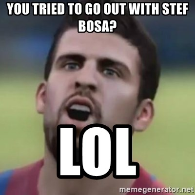 LOL PIQUE - you tried to go out with stef bosa? lol