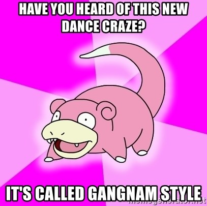 Slowpoke - HAVE YOU HEARD OF THIS NEW DANCE CRAZE? IT'S CALLED GANGNAM STYLE