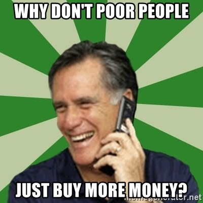 Calling Mitt Romney - Why don't poor people just buy more money?