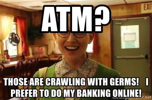 Sexually Oblivious Female - ATM? tHOSE ARE CRAWLING WITH GERMS!    i PREFER TO DO MY BANKING ONLINE!