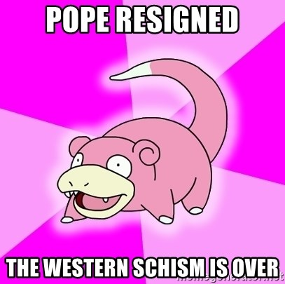 Slowpoke - pope resigned The western schism is over