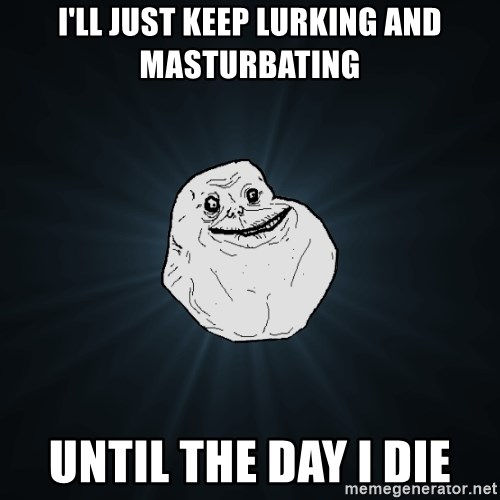 Forever Alone - I'll just keep lurking and masturbating until the day i die