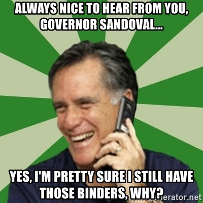 Calling Mitt Romney - always nice to hear from you, governor sandoval... yes, i'm pretty sure i still have those binders, why?