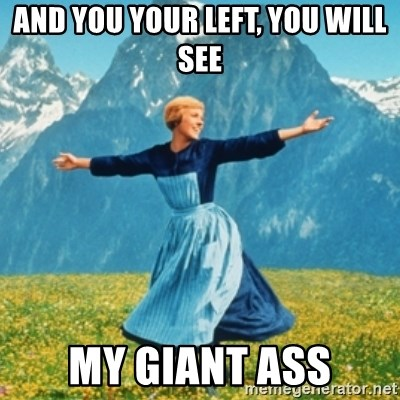 Sound Of Music Lady - and you your left, you will see my giant ass