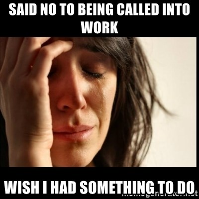 First World Problems - Said no to being called into work Wish i had something to do