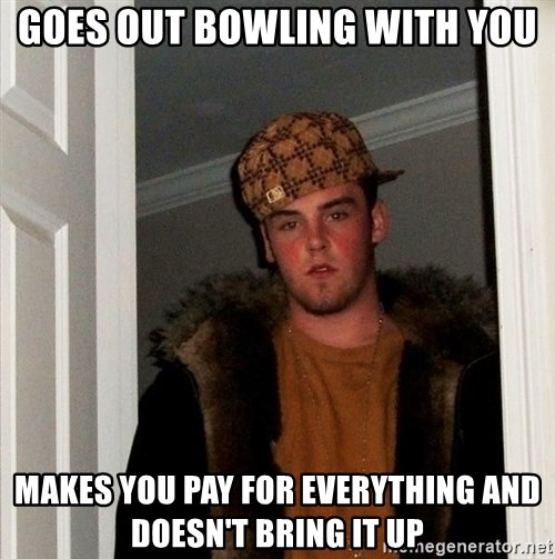 Scumbag Steve - GOES OUT BOWLING WITH YOU MAKES YOU PAY FOR EVERYTHING AND DOESN'T BRING IT UP