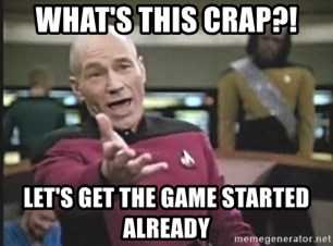 Picard Wtf - what's this crap?! let's get the game started already