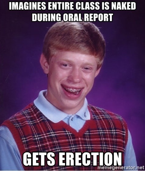 Bad Luck Brian - Imagines entire class is naked during oral report gets erection