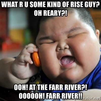 fat chinese kid - wHAT R U SOME KIND OF RISE GUY? oH rEARY?!  OOH! aT THE fARR rIVER?! OOOOOH! fARR rIVER!!