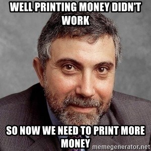 Krugman - WELL PRINTING MONEY DIDN'T WORK SO NOW WE NEED TO PRINT MORE MONEY