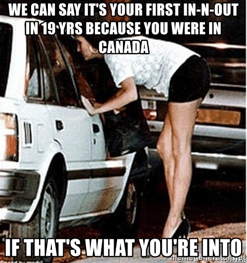 Karma prostitute  - We can say it's your first in-n-out in 19 yrs because you were in Canada If that's what you're into