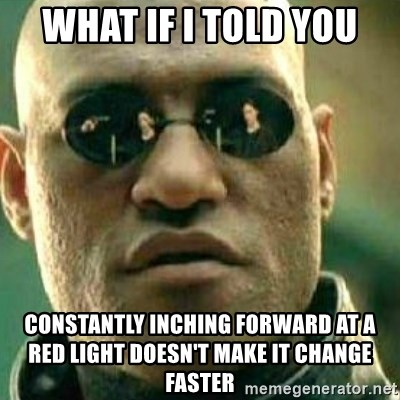 What If I Told You - what if i told you constantly inching forward at a red light doesn't make it change faster