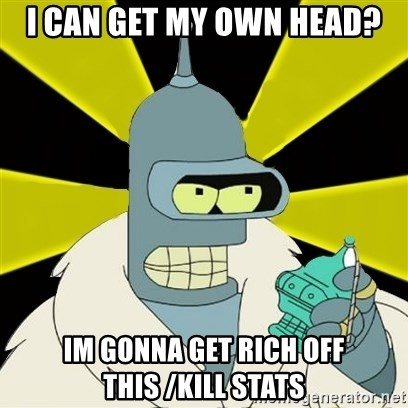 Bender IMHO - I Can get my own head? Im gonna get rich off this /kill stats