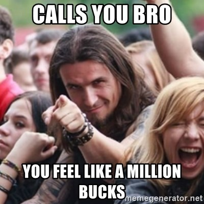 Ridiculously Photogenic Metalhead - calls you bro you feel like a million bucks