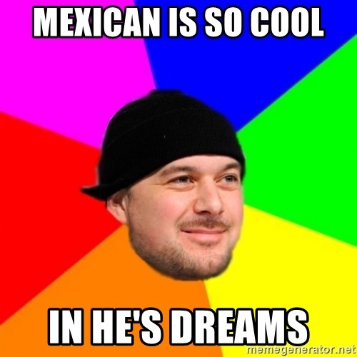 King Kool Savas - MEXICAN IS SO COOL  IN HE'S DREAMS