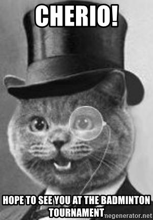 Monocle Cat - cHERIO! HOPE TO SEE YOU AT THE BADMINTON TOURNAMENT