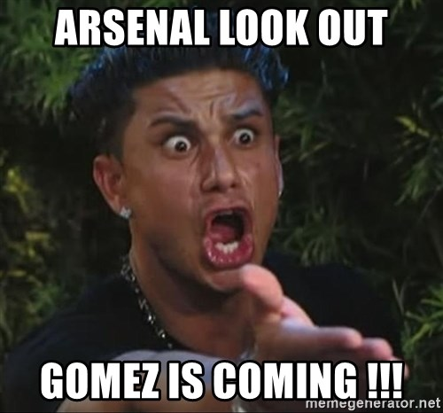Pauly D - aRSENAL LOOK OUT GOMEZ IS COMING !!!