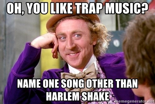 Willy Wonka - oh, you like trap music? name one song other than harlem shake