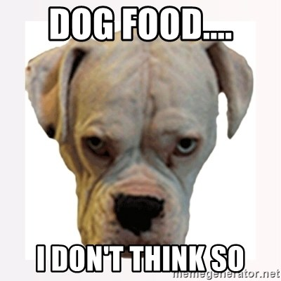stahp guise - DOG FOOD.... I DON'T THINK SO
