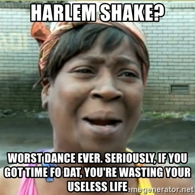 Ain't Nobody got time fo that - harlem shake? worst dance ever. seriously, if you got time fo dat, you're wasting your useless life