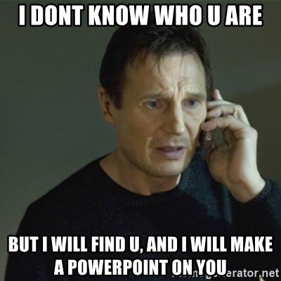 I don't know who you are... - I DONT KNOW WHO U ARE BUT I WILL FIND U, AND I WILL MAKE A POWERPOINT ON YOU