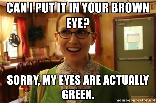 Sexually Oblivious Female - can i put it in your brown eye? sorry, my eyes are actually green.