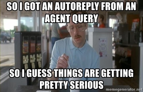 so i guess you could say things are getting pretty serious - So I got an autoreply from an agent query So i guess things are getting pretty serious