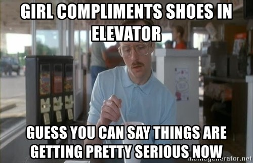 so i guess you could say things are getting pretty serious - girl compliments shoes in elevator Guess you can say things are getting pretty serious now