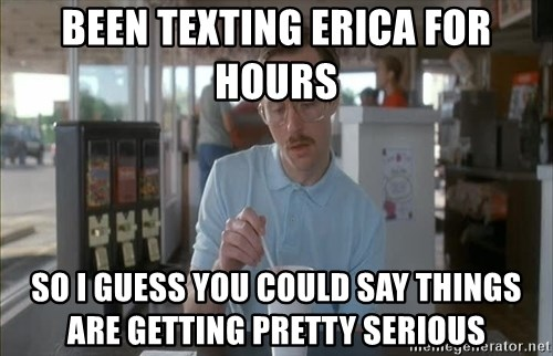so i guess you could say things are getting pretty serious - Been texting Erica for hours So I guess you could say things are getting pretty serious