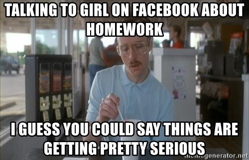 so i guess you could say things are getting pretty serious - Talking to girl on facebook about homework I guess you could say things are getting pretty serious
