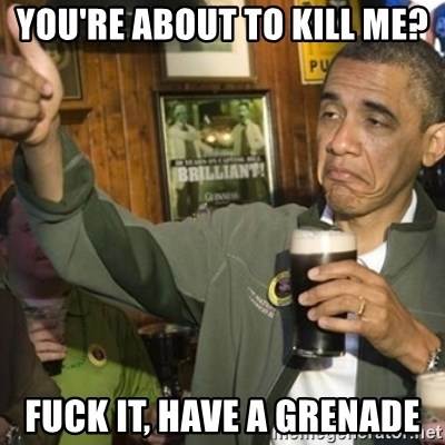 THUMBS UP OBAMA - You're about to kill me? Fuck it, have a grenade